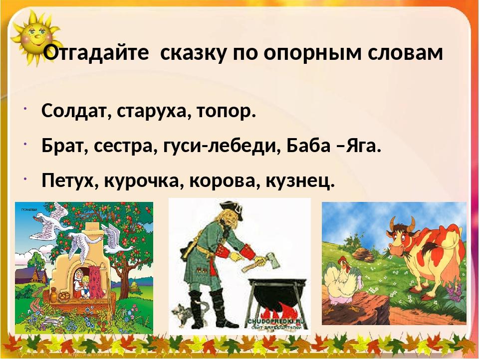 Отгадайте сказку по опорным словам Солдат, старуха, топор. Брат, сестра, гуси...