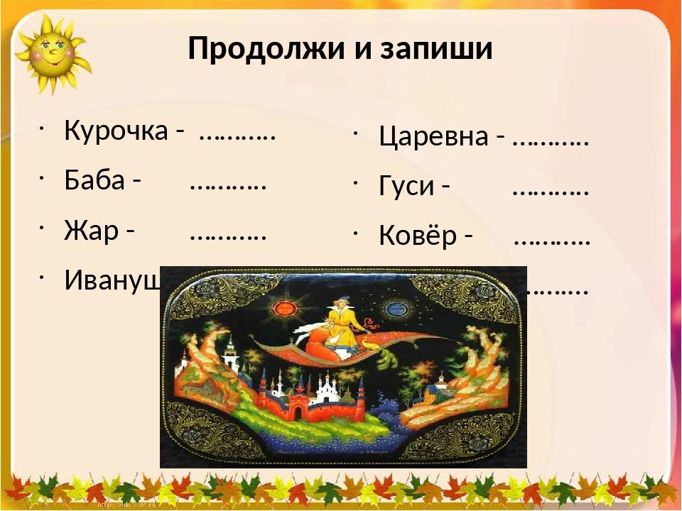 Продолжи и запиши Курочка - ……….. Баба - ……….. Жар - ……….. Иванушка - ……… Цар...