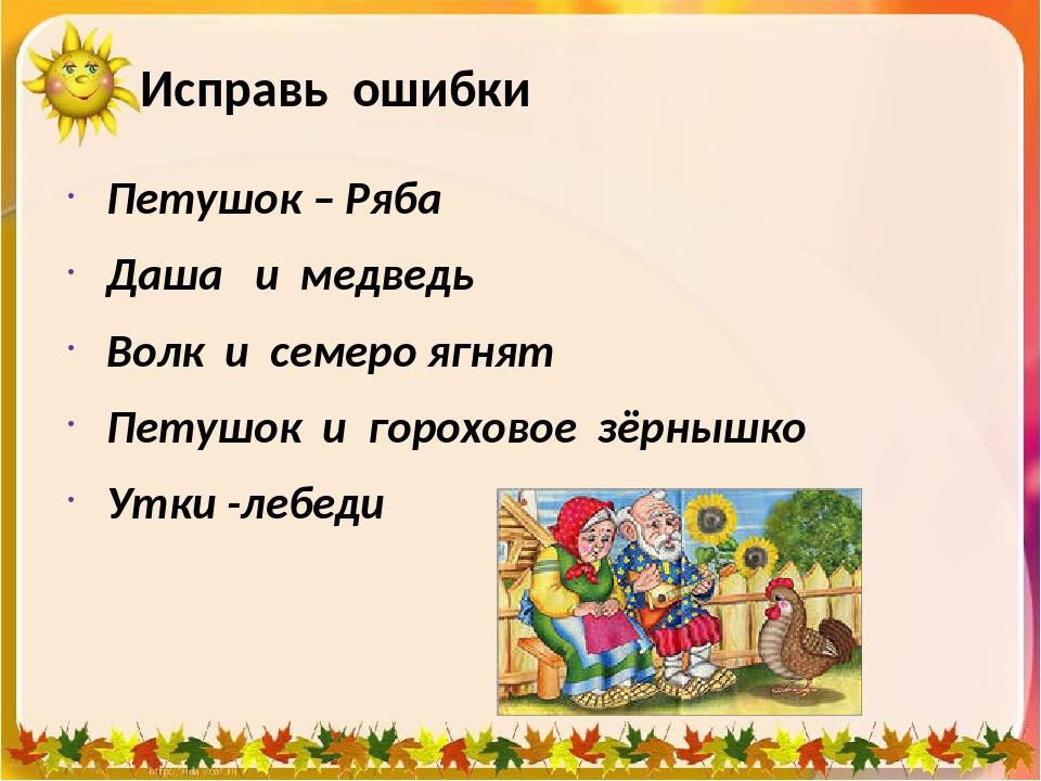 Исправь ошибки Петушок – Ряба Даша и медведь Волк и семеро ягнят Петушок и го...