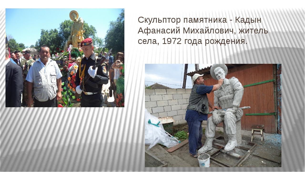 Скульптор памятника - Кадын Афанасий Михайлович, житель села, 1972 года рожде...