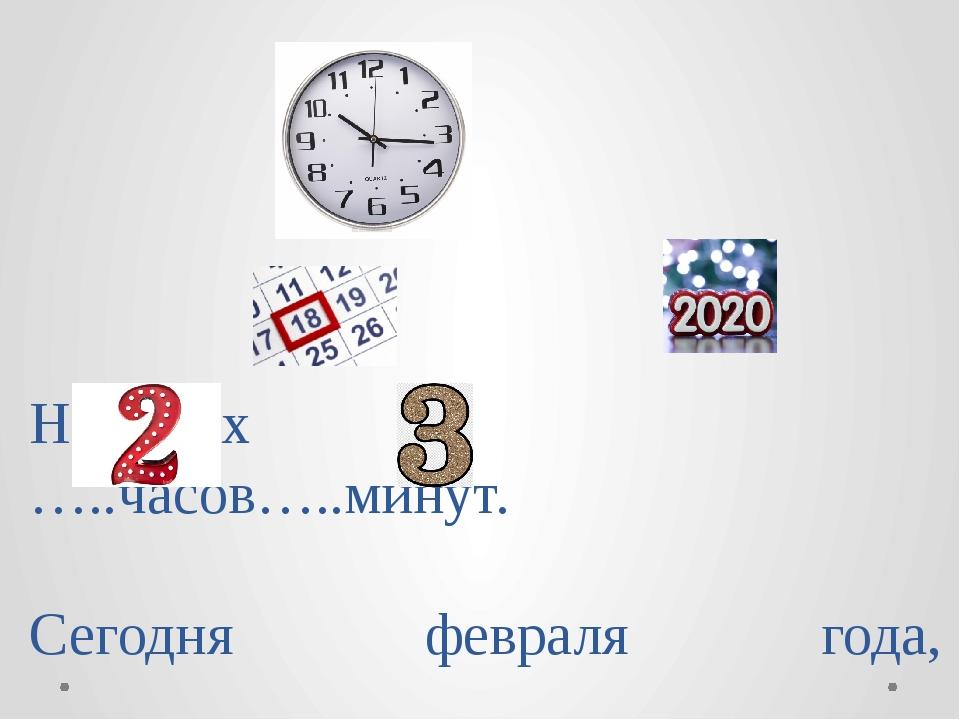 На часах …..часов…..минут. Сегодня февраля года, день - й недели февраля.