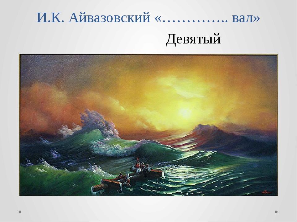 И.К. Айвазовский «………….. вал» Девятый