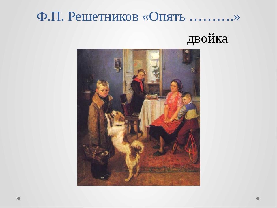 Ф.П. Решетников «Опять ……….» двойка