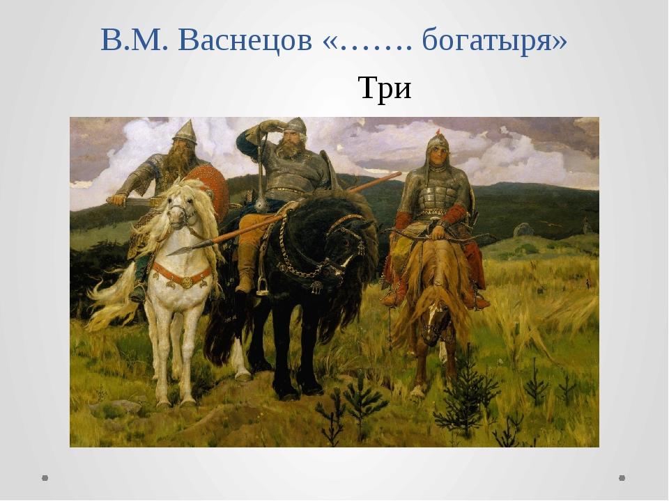 В.М. Васнецов «……. богатыря» Три