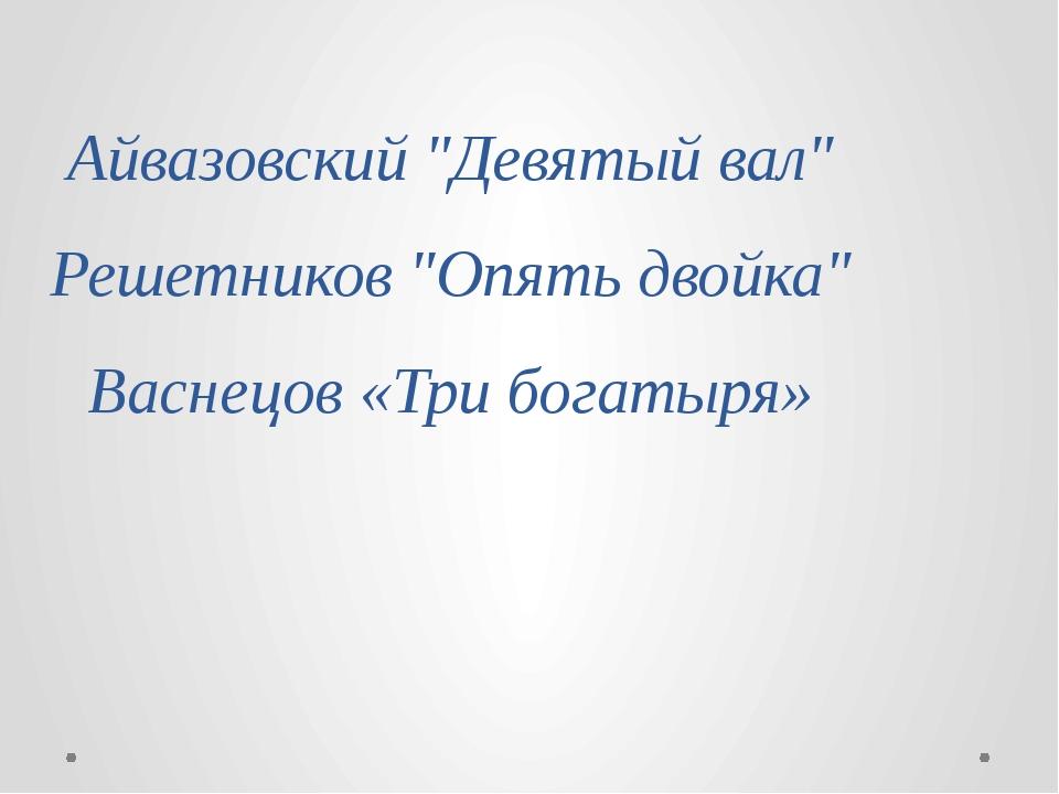 """Айвазовский """"Девятый вал"""" Решетников """"Опять двойка"""" Васнецов «Три богатыря»"""