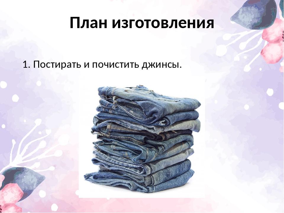 План изготовления 1. Постирать и почистить джинсы.