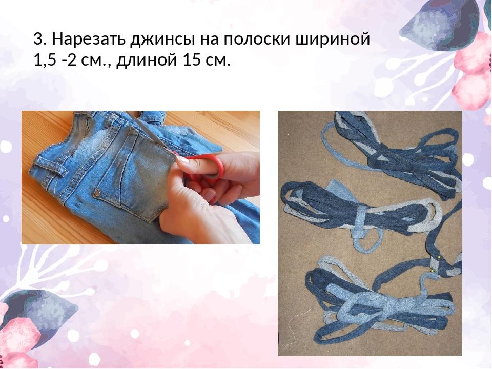 3. Нарезать джинсы на полоски шириной 1,5 -2 см., длиной 15 см.