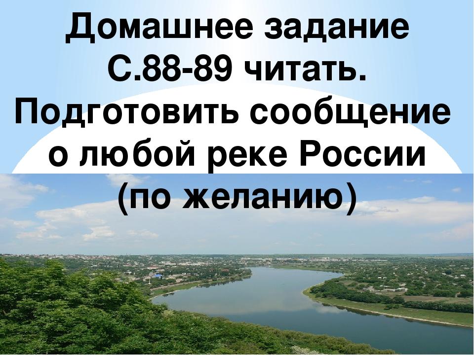 Домашнее задание С.88-89 читать. Подготовить сообщение о любой реке России (п...