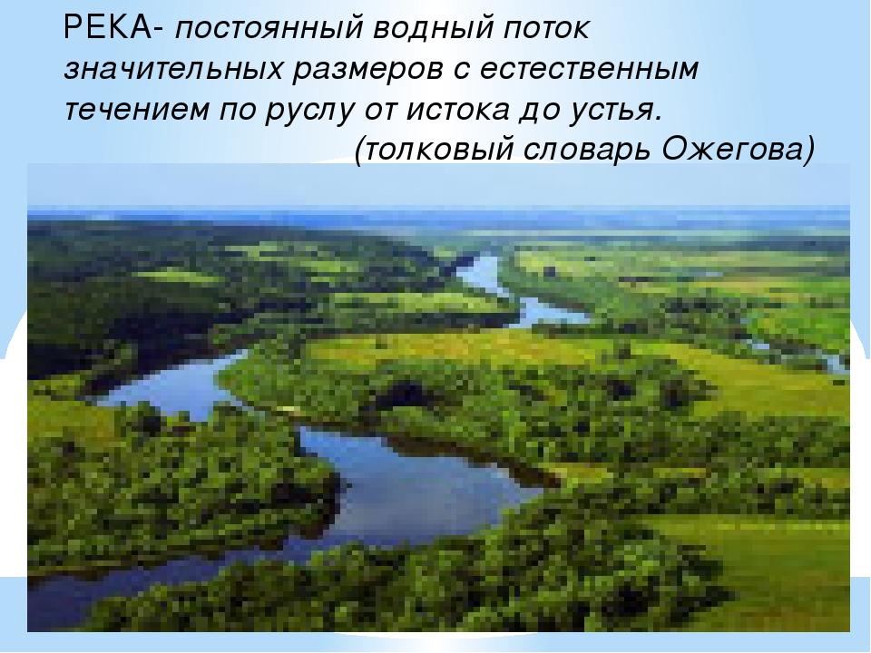 РЕКА- постоянный водный поток значительных размеров с естественным течением п...
