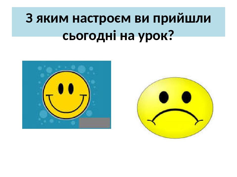 З яким настроєм ви прийшли сьогодні на урок?