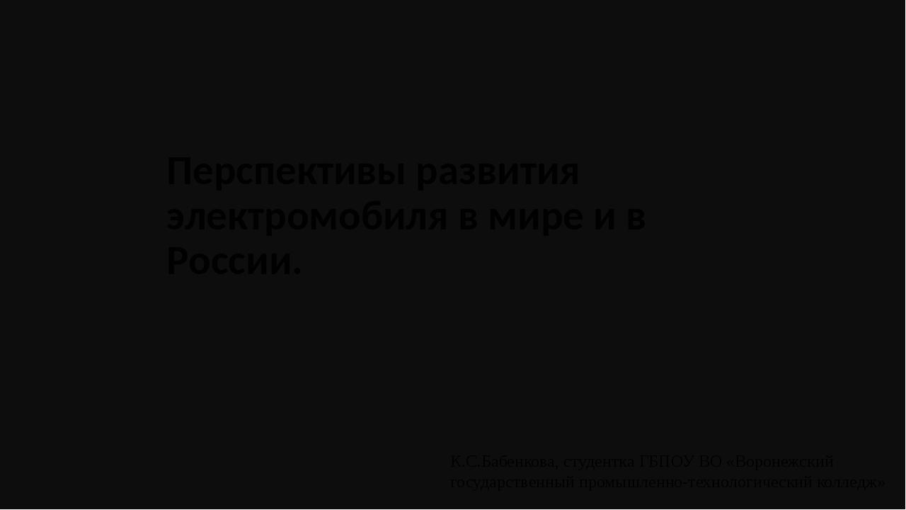 Перспективы развития электромобиля в мире и в России. К.С.Бабенкова, студентк...