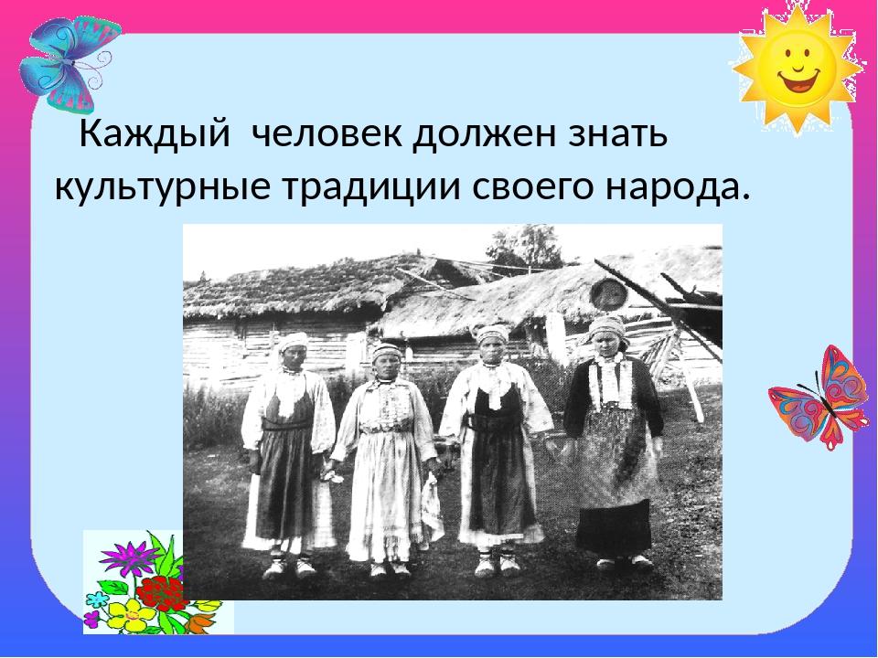 Каждый человек должен знать культурные традиции своего народа.