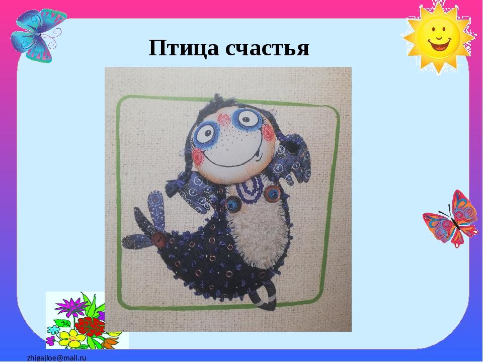Птица счастья zhigajloe@mail.ru