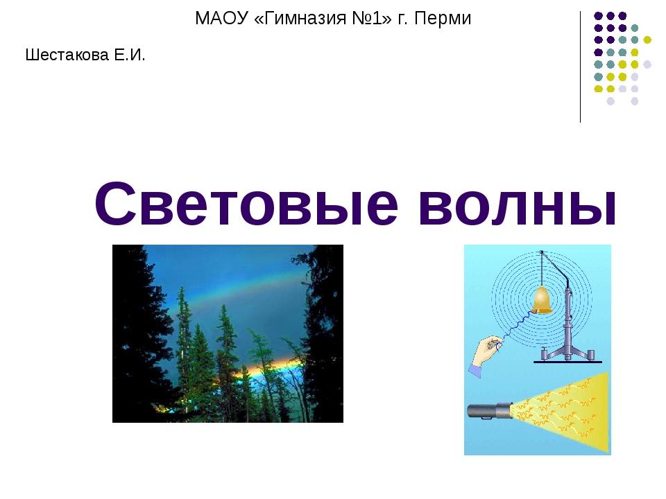 Световые волны МАОУ «Гимназия №1» г. Перми Шестакова Е.И.