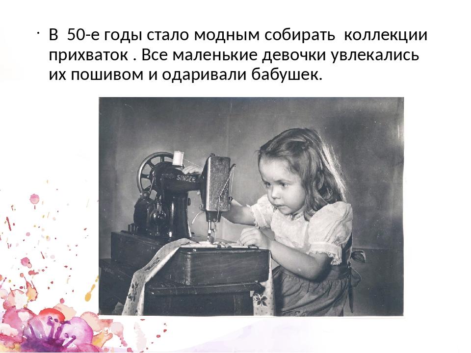 В 50-е годы стало модным собирать коллекции прихваток . Все маленькие девочк...