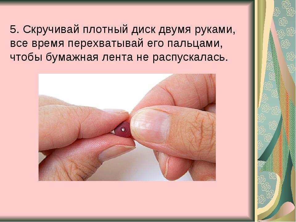 5. Скручивай плотный диск двумя руками, все время перехватывай его пальцами,...