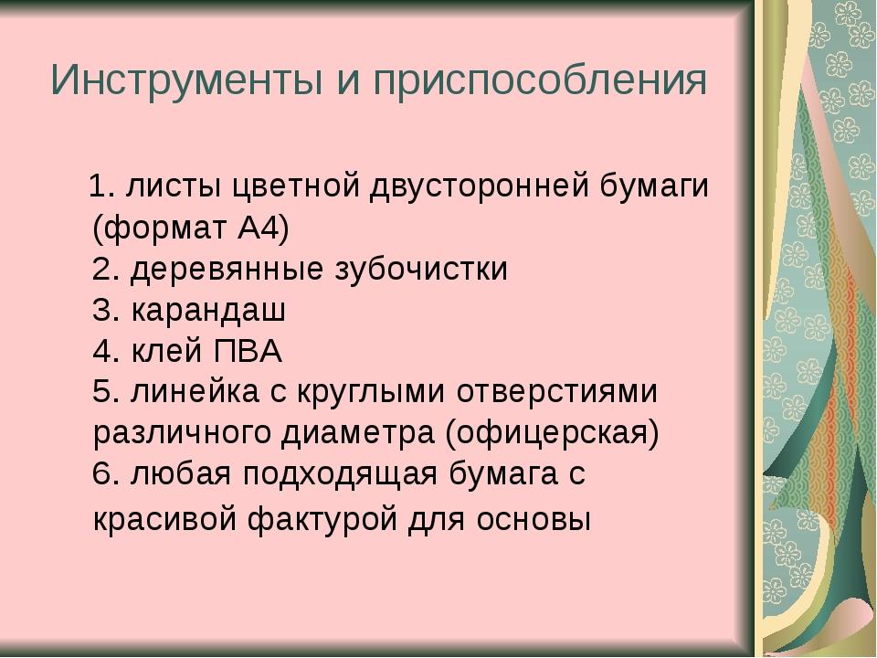 Инструменты и приспособления 1. листы цветной двусторонней бумаги (формат А4)...