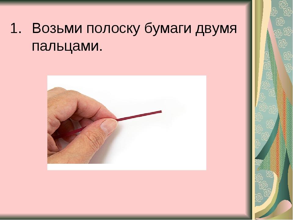 Возьми полоску бумаги двумя пальцами.