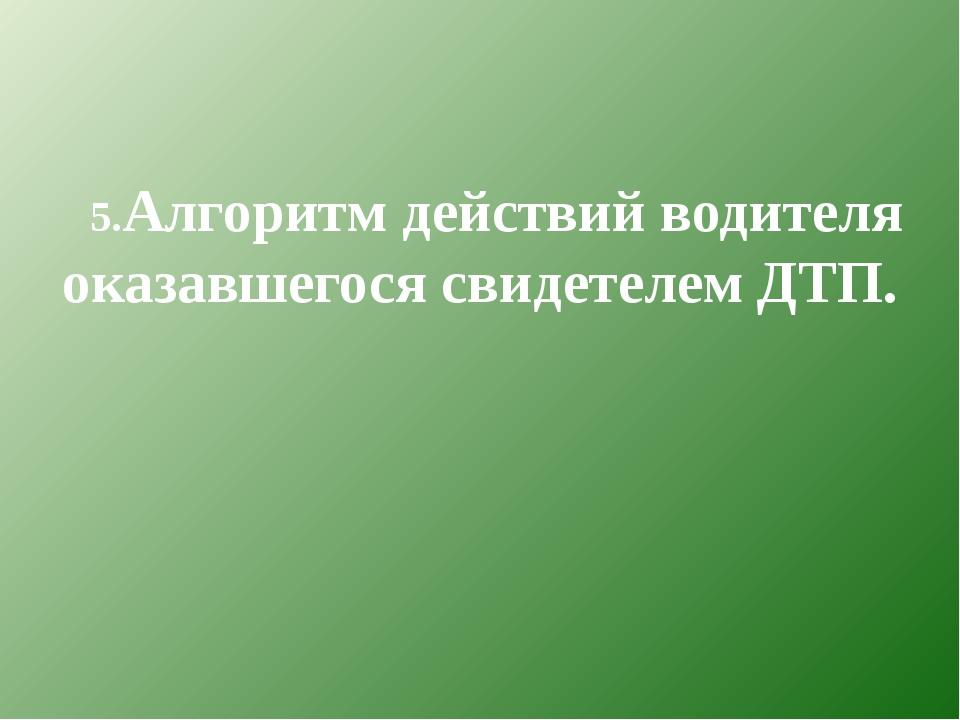5.Алгоритм действий водителя оказавшегося свидетелем ДТП.
