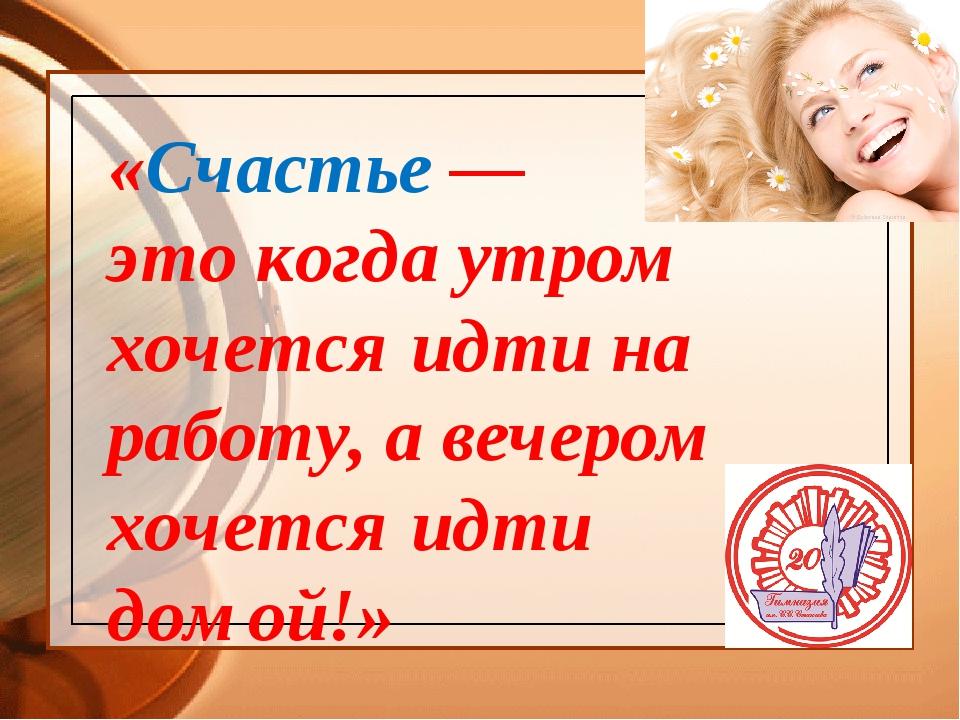 «Счастье — это когда утром хочется идти на работу, а вечером хочется идти дом...