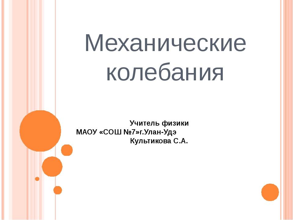 Механические колебания Учитель физики МАОУ «СОШ №7»г.Улан-Удэ Культикова С.А.