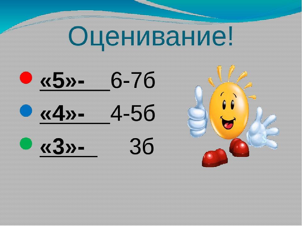 Оценивание! «5»- 6-7б «4»- 4-5б «3»- 3б