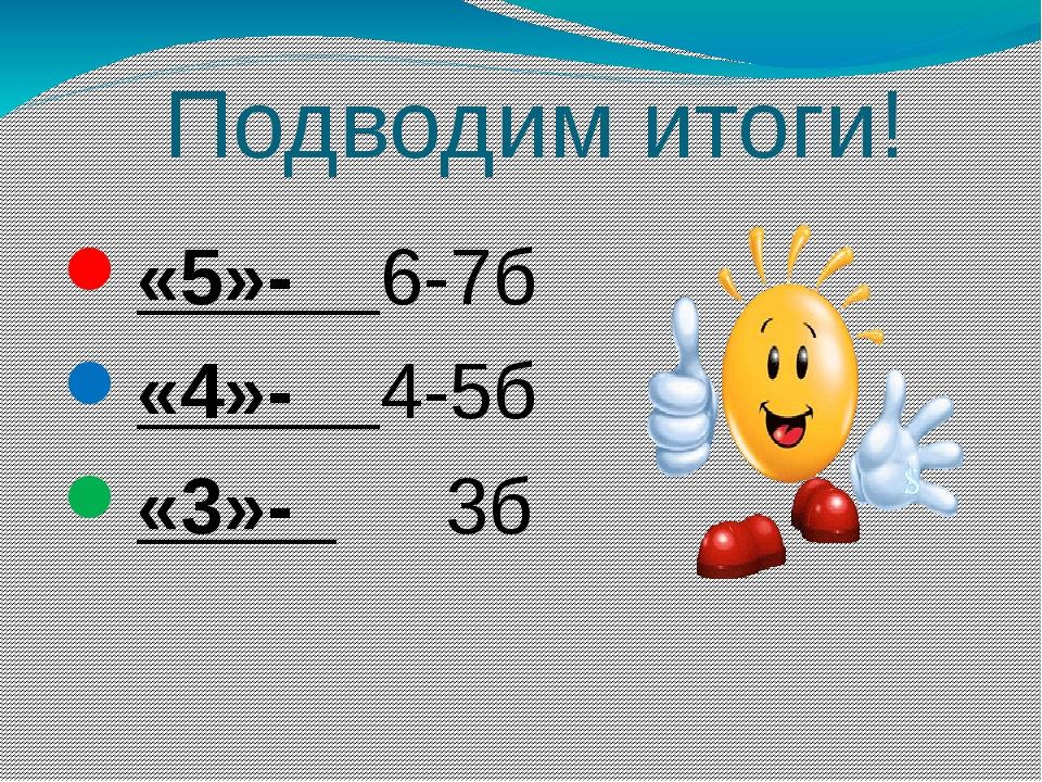 Подводим итоги! «5»- 6-7б «4»- 4-5б «3»- 3б