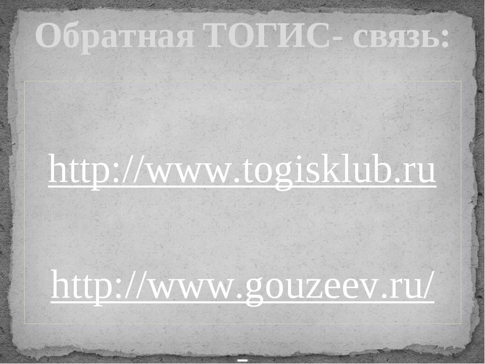 http://www.togisklub.ru http://www.gouzeev.ru/ Обратная ТОГИС- связь:
