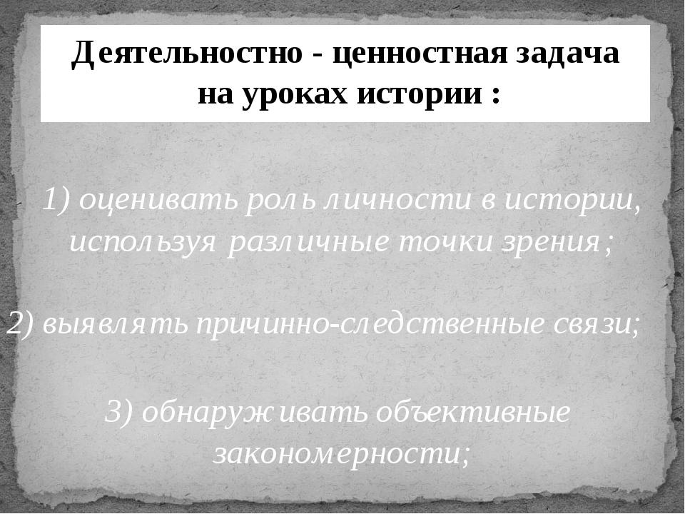 Деятельностно - ценностная задача на уроках истории : 1) оценивать роль лично...