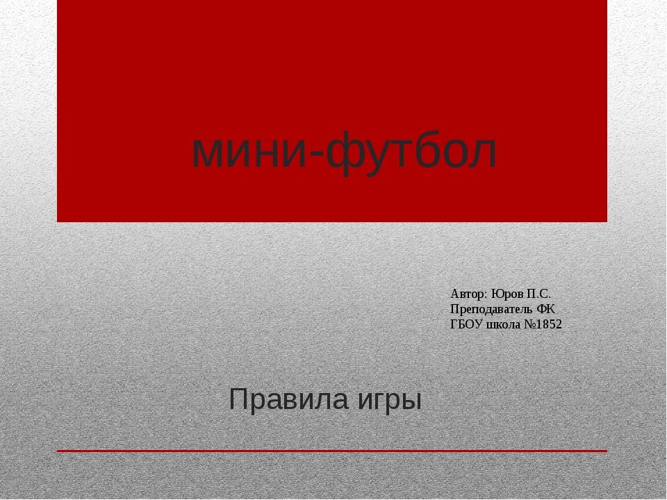 мини-футбол Правила игры Автор: Юров П.С. Преподаватель ФК ГБОУ школа №1852