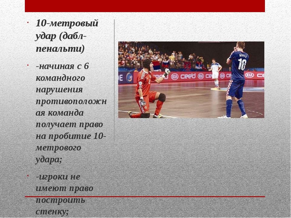 10-метровый удар (дабл-пенальти) -начиная с 6 командного нарушения противопол...
