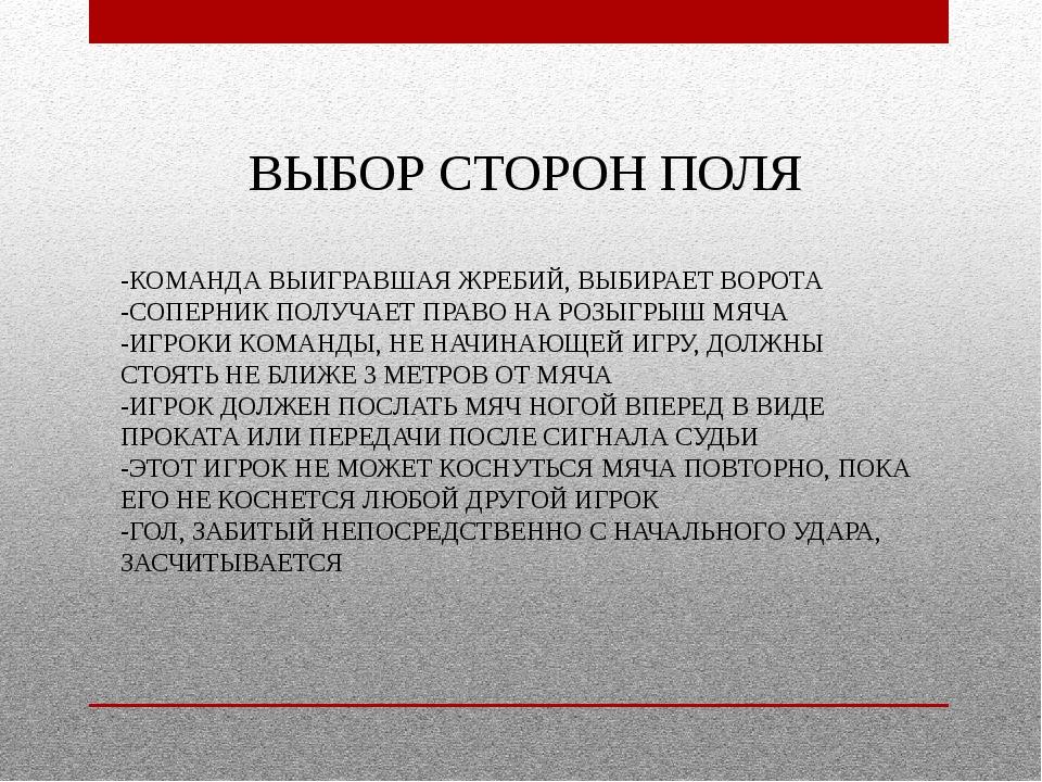 ВЫБОР СТОРОН ПОЛЯ -КОМАНДА ВЫИГРАВШАЯ ЖРЕБИЙ, ВЫБИРАЕТ ВОРОТА -СОПЕРНИК ПОЛУЧ...
