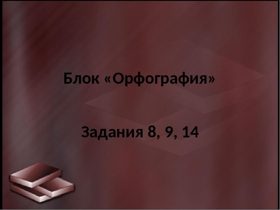 Блок «Орфография» Задания 8, 9, 14
