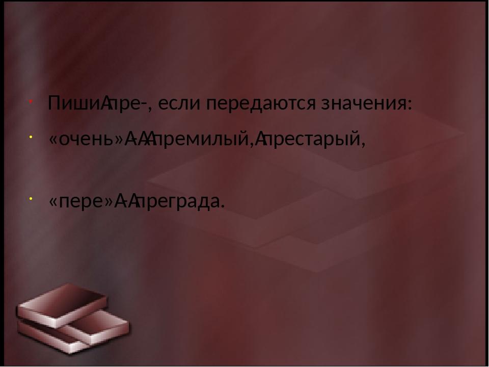 Пишипре-, если передаются значения: «очень»-премилый,престарый, «пере»...
