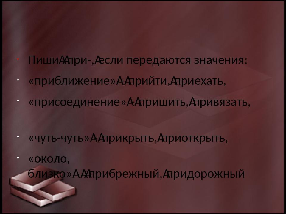 Пишипри-,если передаются значения: «приближение»-прийти,приехать, «при...