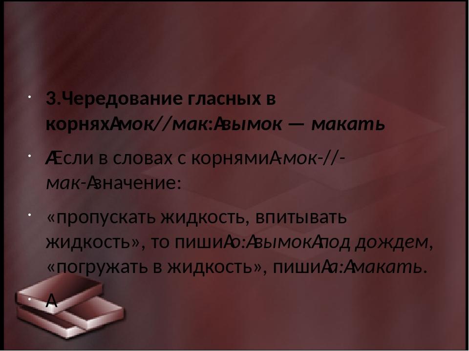 3.Чередование гласных в корняхмок//мак:вымок — макать Если в словах с кор...