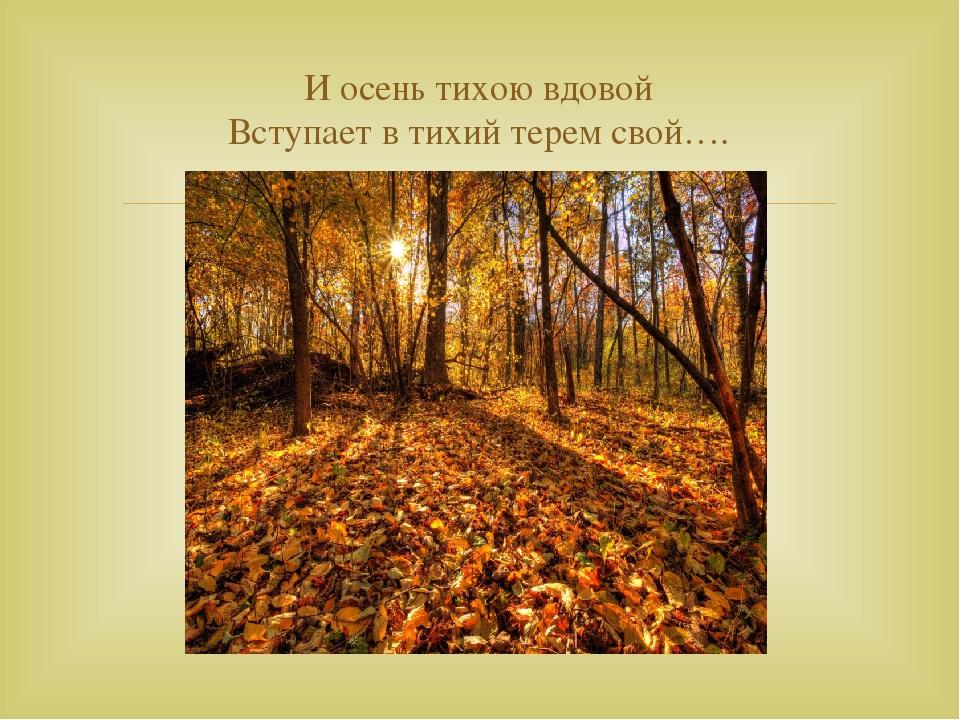 И осень тихою вдовой Вступает в тихий терем свой…. 