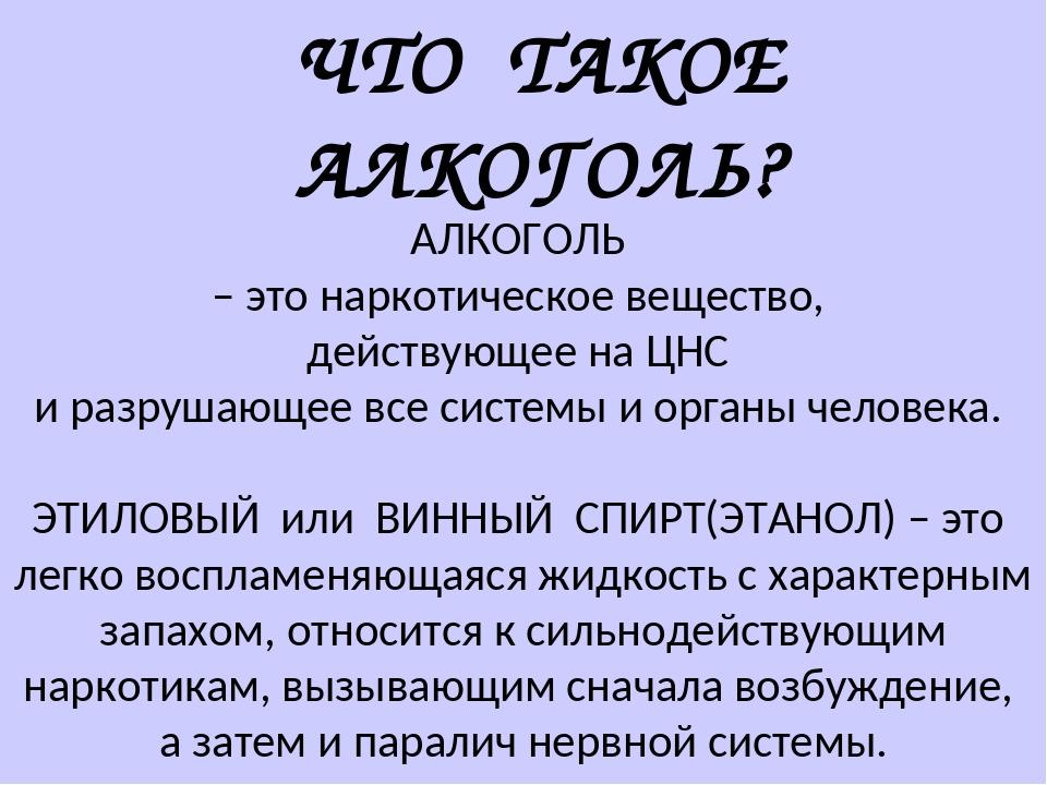 ЧТО ТАКОЕ АЛКОГОЛЬ? АЛКОГОЛЬ – это наркотическое вещество, действующее на ЦНС...
