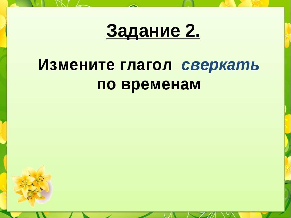 Задание 2. Измените глагол сверкать по временам