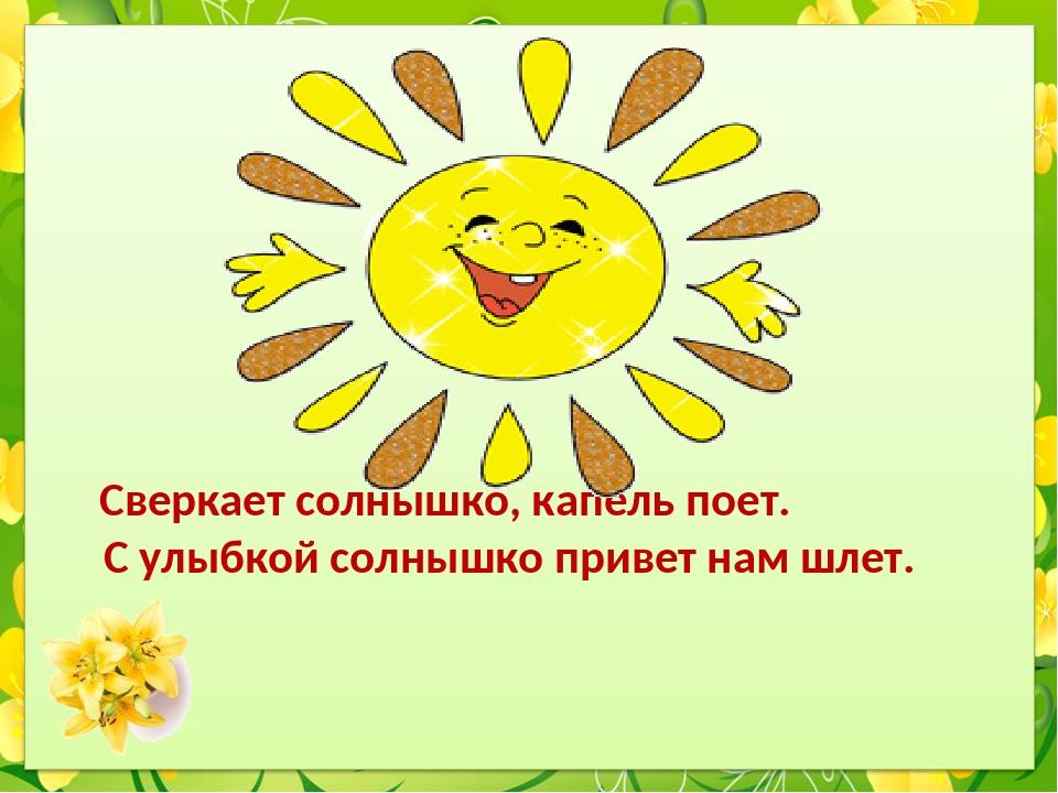 Сверкает солнышко, капель поет. С улыбкой солнышко привет нам шлет.