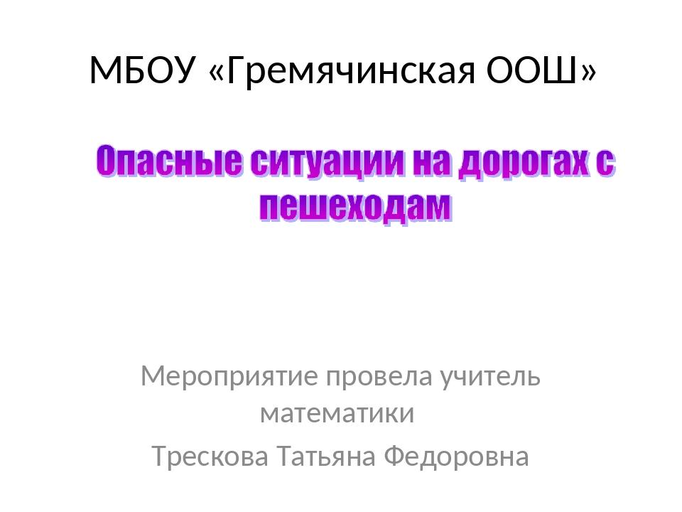 МБОУ «Гремячинская ООШ» Мероприятие провела учитель математики Трескова Татья...