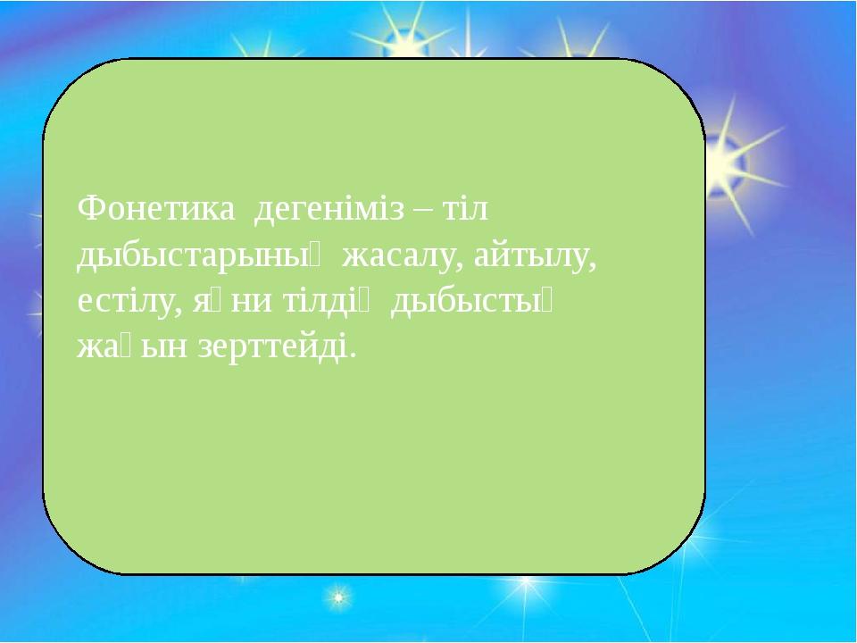 Фонетика дегеніміз – тіл дыбыстарының жасалу, айтылу, естілу, яғни тілдің ды...
