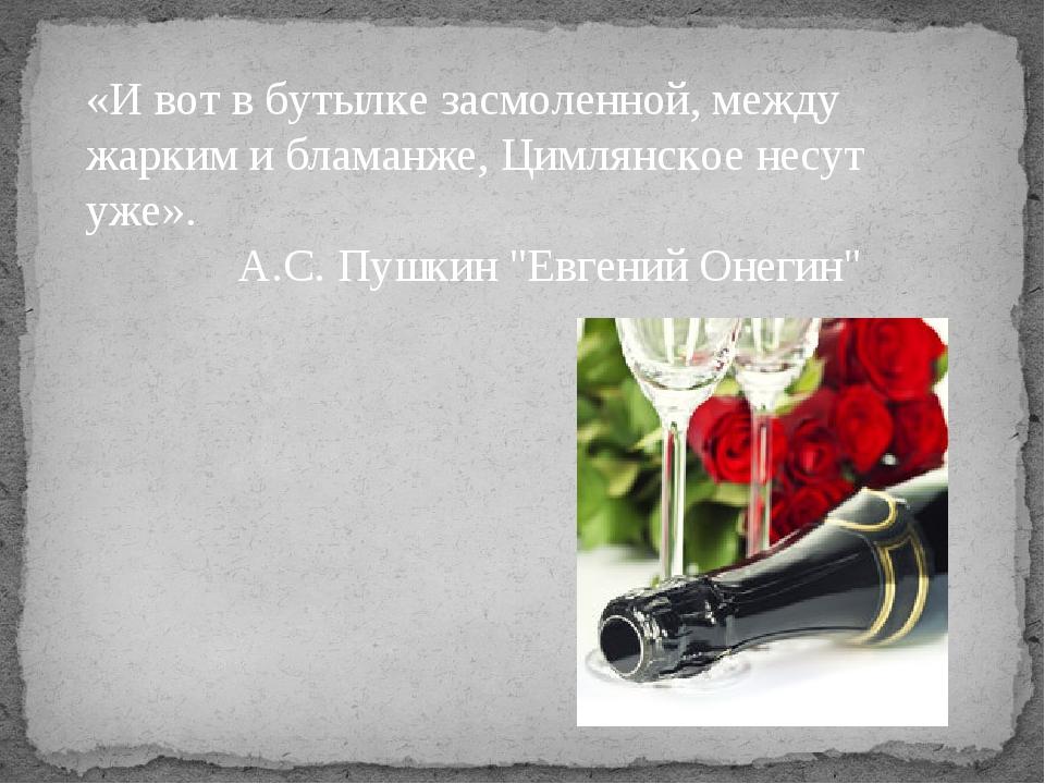 «И вот в бутылке засмоленной, между жарким и бламанже, Цимлянское несут уже»....