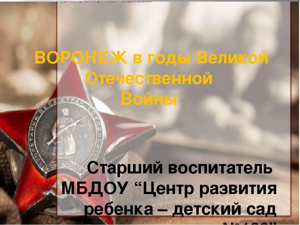 """ВОРОНЕЖ в годы Великой Отечественной Войны Старший воспитатель МБДОУ """"Центр..."""