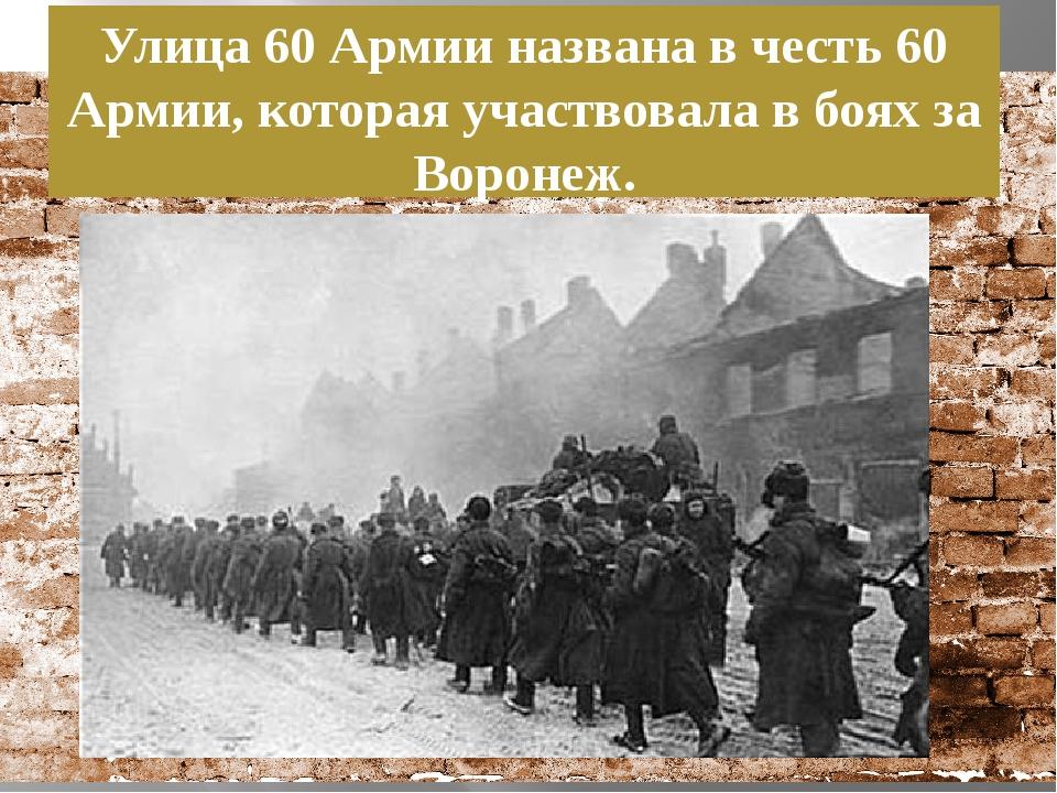 Улица 60 Армии названа в честь 60 Армии, которая участвовала в боях за Воронеж.