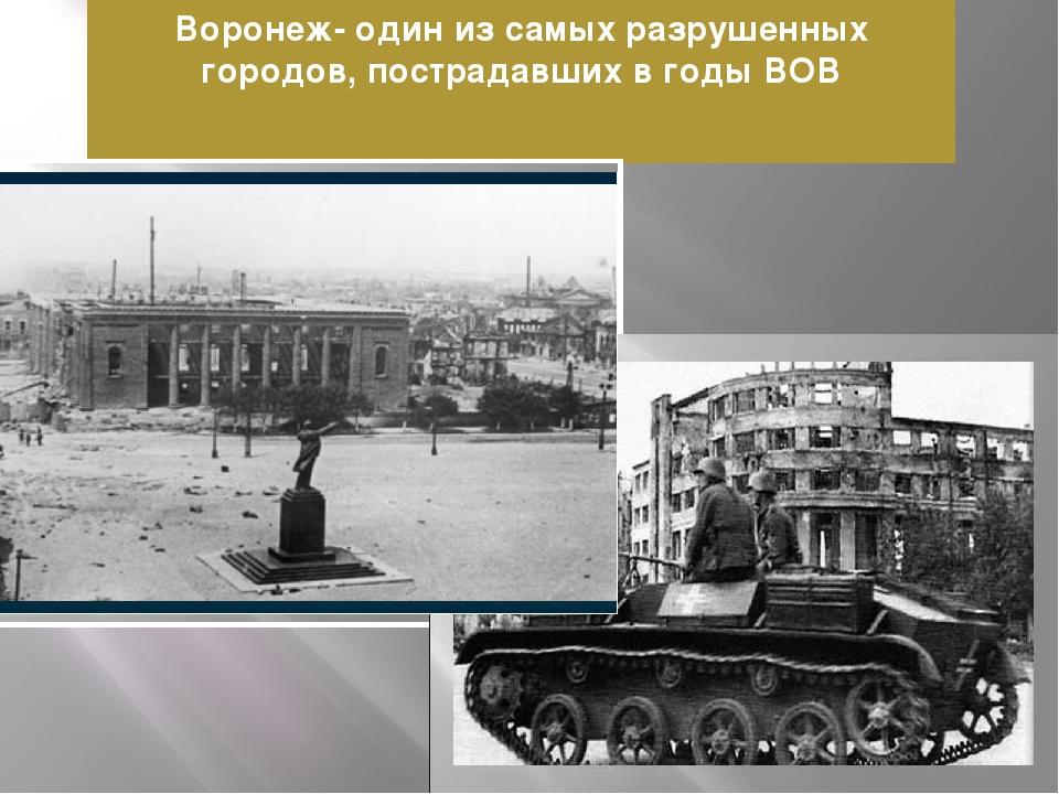 Воронеж- один из самых разрушенных городов, пострадавших в годы ВОВ