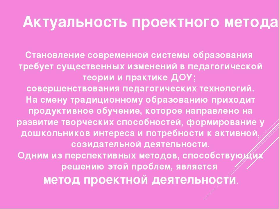 Актуальность проектного метода Становление современной системы образования тр...