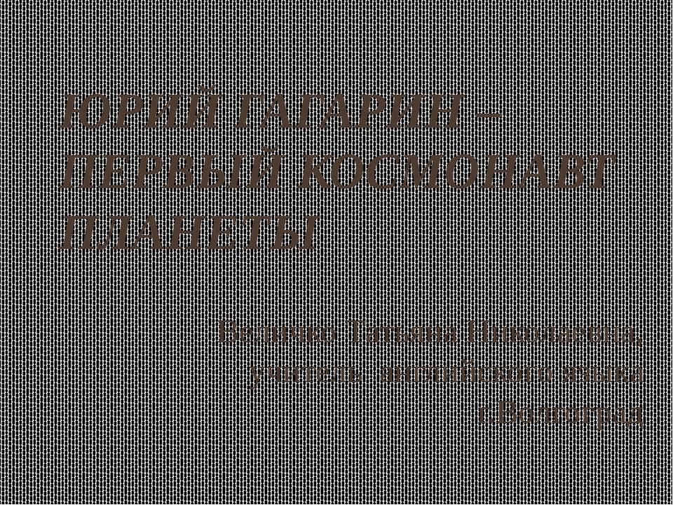 ЮРИЙ ГАГАРИН – ПЕРВЫЙ КОСМОНАВТ ПЛАНЕТЫ Величко Татьяна Николаевна, учитель а...