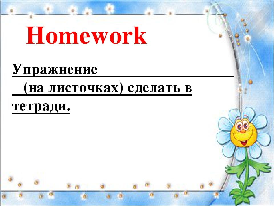 Homework Упражнение (на листочках) сделать в тетради.