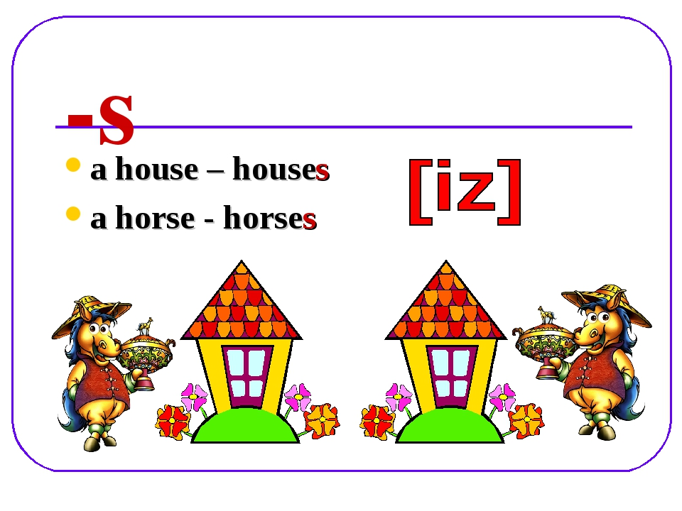 -s a house – houses a horse - horses